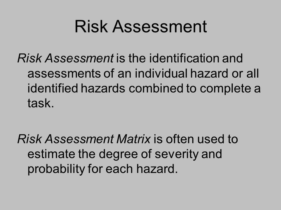 Risk Assessment Risk Assessment is the identification and assessments of an individual hazard or all identified hazards combined to complete a task. R