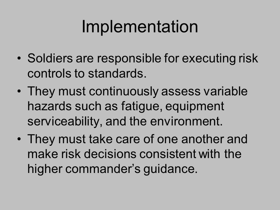 Implementation Soldiers are responsible for executing risk controls to standards. They must continuously assess variable hazards such as fatigue, equi