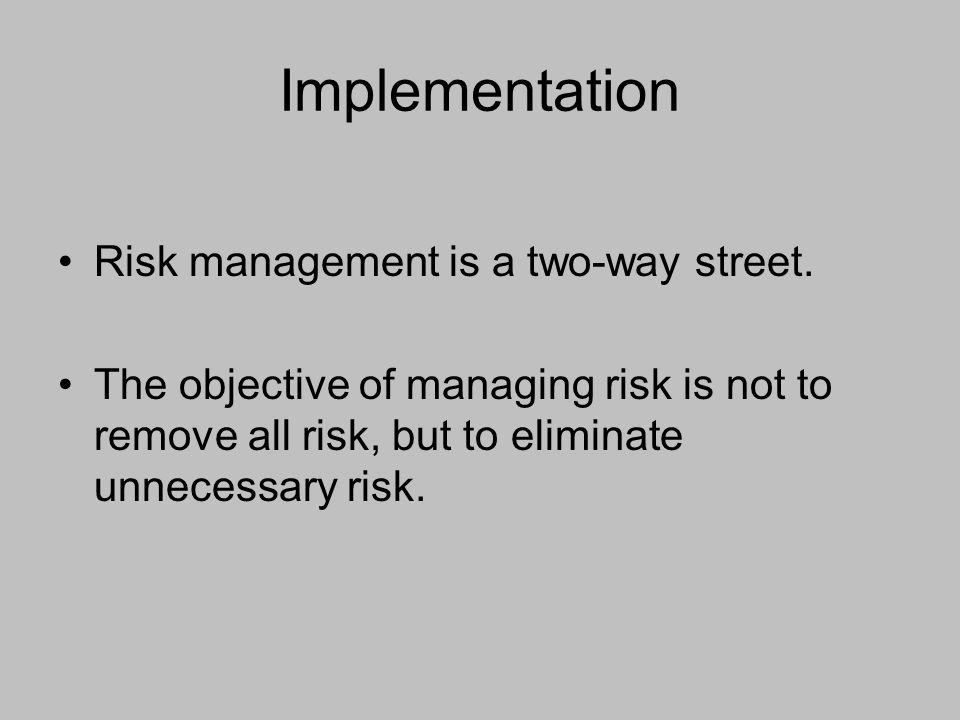 Implementation Risk management is a two-way street. The objective of managing risk is not to remove all risk, but to eliminate unnecessary risk.