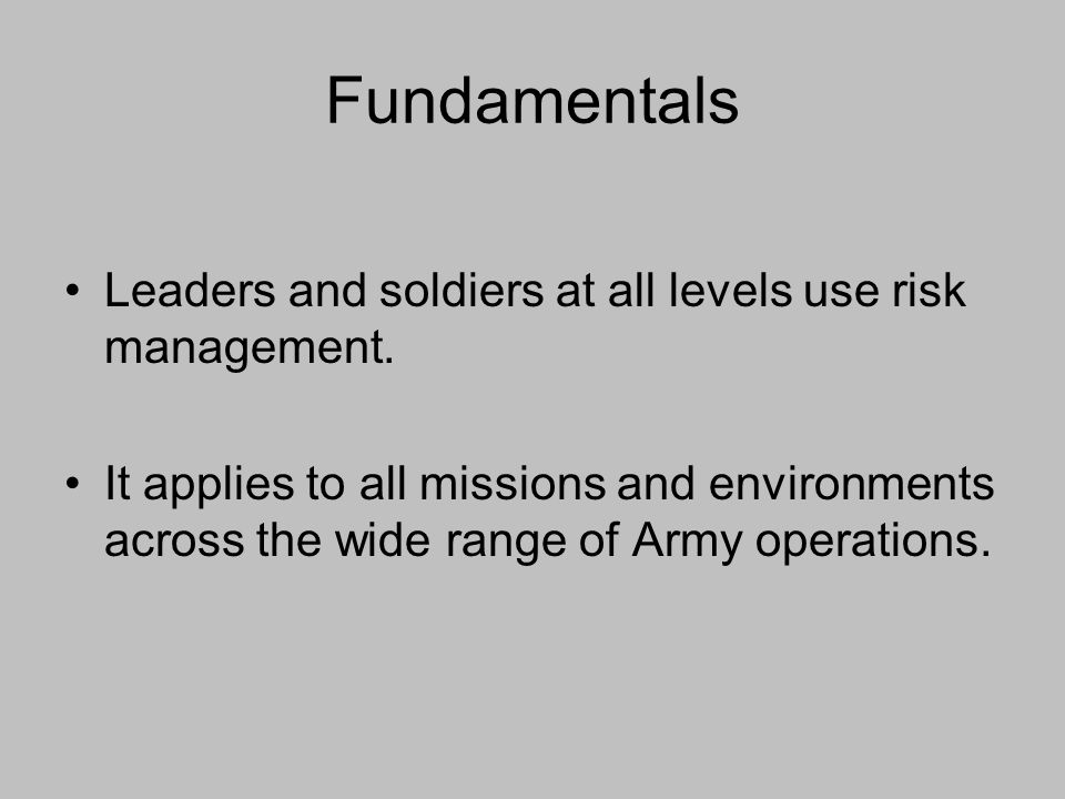 Fundamentals Leaders and soldiers at all levels use risk management. It applies to all missions and environments across the wide range of Army operati