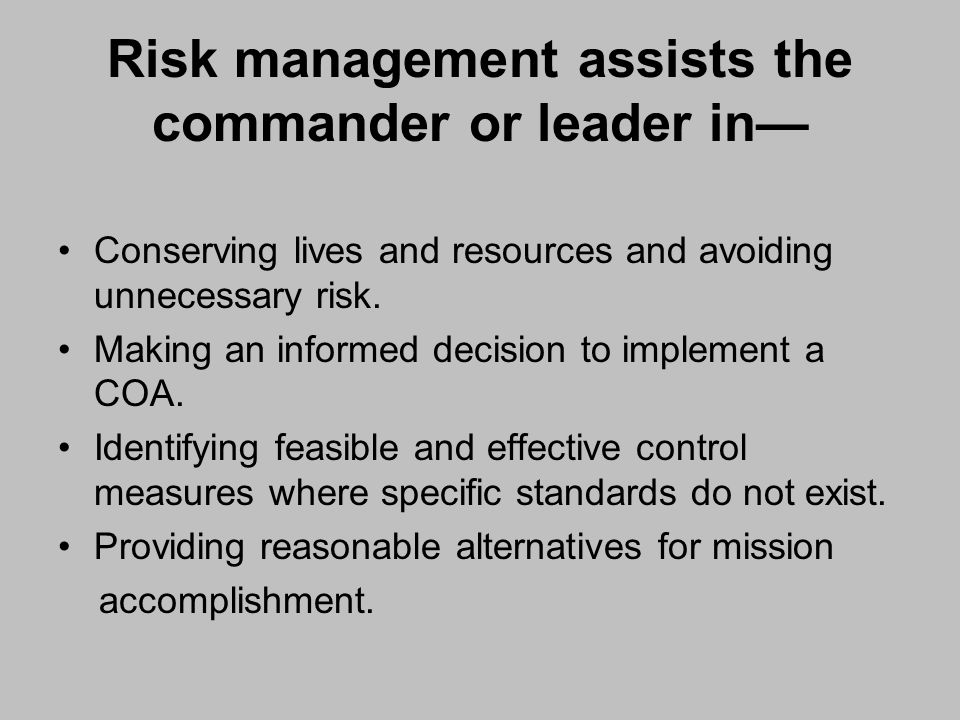 Risk management assists the commander or leader in Conserving lives and resources and avoiding unnecessary risk. Making an informed decision to implem