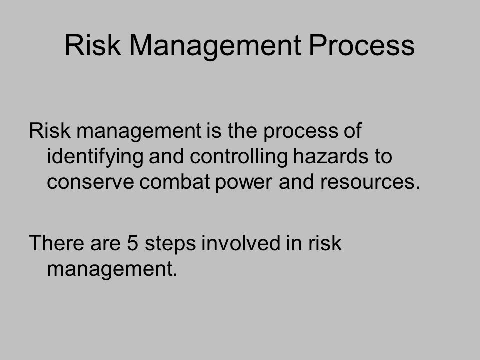Risk Management Process Risk management is the process of identifying and controlling hazards to conserve combat power and resources. There are 5 step