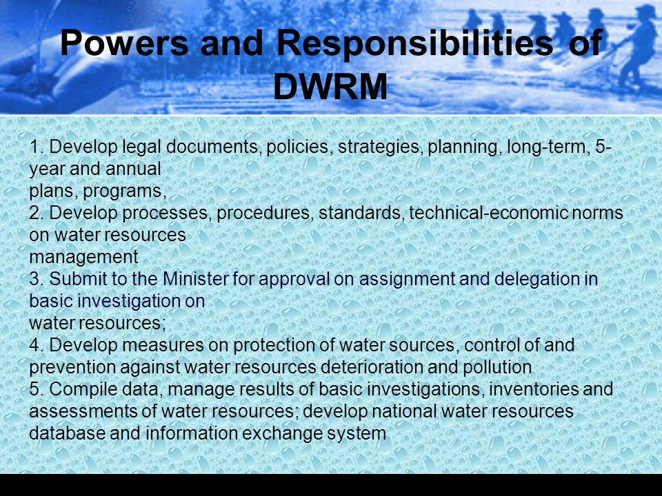 Powers and Responsibilities of DWRM 1. Develop legal documents, policies, strategies, planning, long-term, 5- year and annual plans, programs, 2. Deve
