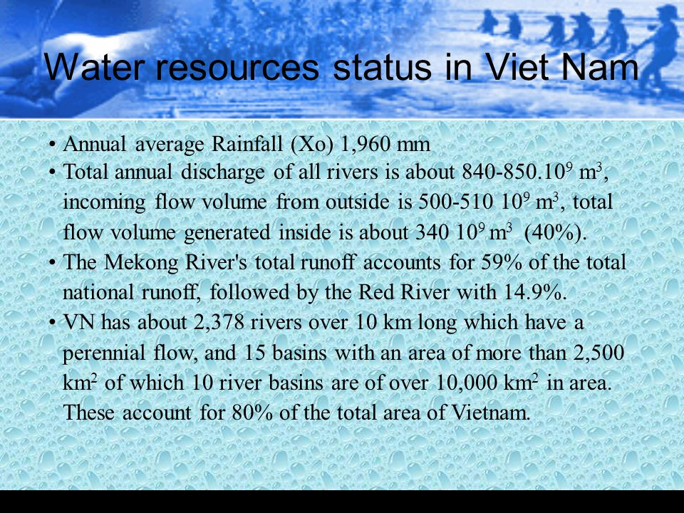 Water resources status in Viet Nam Annual average Rainfall (Xo) 1,960 mm Total annual discharge of all rivers is about 840-850.10 9 m 3, incoming flow