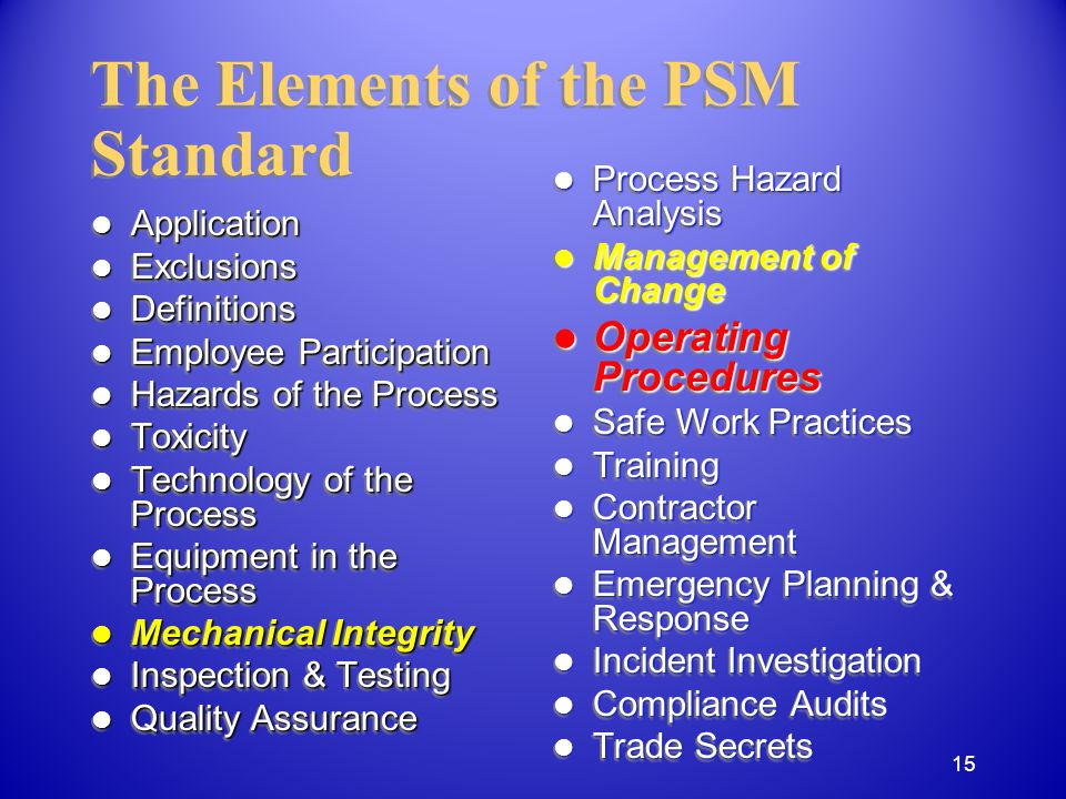 Application Application Exclusions Exclusions Definitions Definitions Employee Participation Employee Participation Hazards of the Process Hazards of the Process Toxicity Toxicity Technology of the Process Technology of the Process Equipment in the Process Equipment in the Process Mechanical Integrity Mechanical Integrity Inspection & Testing Inspection & Testing Quality Assurance Quality Assurance Application Application Exclusions Exclusions Definitions Definitions Employee Participation Employee Participation Hazards of the Process Hazards of the Process Toxicity Toxicity Technology of the Process Technology of the Process Equipment in the Process Equipment in the Process Mechanical Integrity Mechanical Integrity Inspection & Testing Inspection & Testing Quality Assurance Quality Assurance The Elements of the PSM Standard Process Hazard Analysis Process Hazard Analysis Management of Change Management of Change Operating Procedures Operating Procedures Safe Work Practices Safe Work Practices Training Training Contractor Management Contractor Management Emergency Planning & Response Emergency Planning & Response Incident Investigation Incident Investigation Compliance Audits Compliance Audits Trade Secrets Trade Secrets 15