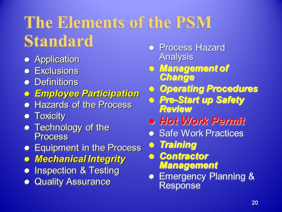 Application Application Exclusions Exclusions Definitions Definitions Employee Participation Employee Participation Hazards of the Process Hazards of the Process Toxicity Toxicity Technology of the Process Technology of the Process Equipment in the Process Equipment in the Process Mechanical Integrity Mechanical Integrity Inspection & Testing Inspection & Testing Quality Assurance Quality Assurance Application Application Exclusions Exclusions Definitions Definitions Employee Participation Employee Participation Hazards of the Process Hazards of the Process Toxicity Toxicity Technology of the Process Technology of the Process Equipment in the Process Equipment in the Process Mechanical Integrity Mechanical Integrity Inspection & Testing Inspection & Testing Quality Assurance Quality Assurance The Elements of the PSM Standard Process Hazard Analysis Process Hazard Analysis Management of Change Management of Change Operating Procedures Operating Procedures Pre-Start up Safety Review Pre-Start up Safety Review Hot Work Permit Hot Work Permit Safe Work Practices Safe Work Practices Training Training Contractor Management Contractor Management Emergency Planning & Response Emergency Planning & Response 20