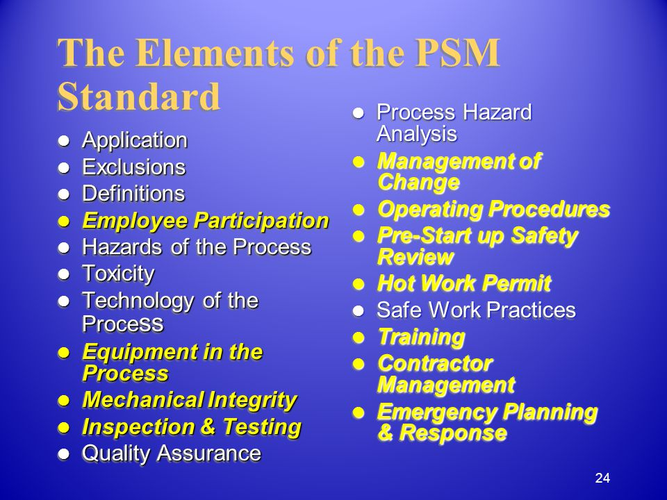 Application Application Exclusions Exclusions Definitions Definitions Employee Participation Employee Participation Hazards of the Process Hazards of the Process Toxicity Toxicity Technology of the Proce ss Technology of the Proce ss Equipment in the Process Equipment in the Process Mechanical Integrity Mechanical Integrity Inspection & Testing Inspection & Testing Quality Assurance Quality Assurance Application Application Exclusions Exclusions Definitions Definitions Employee Participation Employee Participation Hazards of the Process Hazards of the Process Toxicity Toxicity Technology of the Proce ss Technology of the Proce ss Equipment in the Process Equipment in the Process Mechanical Integrity Mechanical Integrity Inspection & Testing Inspection & Testing Quality Assurance Quality Assurance The Elements of the PSM Standard Process Hazard Analysis Process Hazard Analysis Management of Change Management of Change Operating Procedures Operating Procedures Pre-Start up Safety Review Pre-Start up Safety Review Hot Work Permit Hot Work Permit Safe Work Practices Safe Work Practices Training Training Contractor Management Contractor Management Emergency Planning & Response Emergency Planning & Response 24