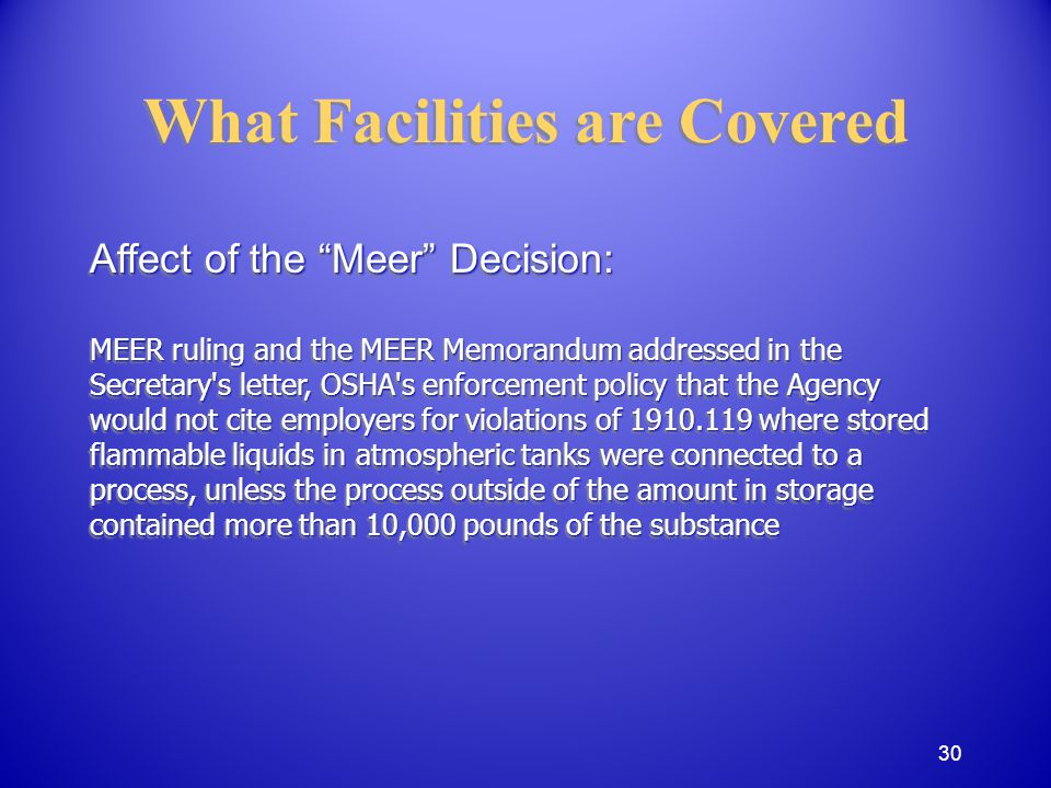 Affect of the Meer Decision: MEER ruling and the MEER Memorandum addressed in the Secretary s letter, OSHA s enforcement policy that the Agency would not cite employers for violations of 1910.119 where stored flammable liquids in atmospheric tanks were connected to a process, unless the process outside of the amount in storage contained more than 10,000 pounds of the substance Affect of the Meer Decision: MEER ruling and the MEER Memorandum addressed in the Secretary s letter, OSHA s enforcement policy that the Agency would not cite employers for violations of 1910.119 where stored flammable liquids in atmospheric tanks were connected to a process, unless the process outside of the amount in storage contained more than 10,000 pounds of the substance What Facilities are Covered 30