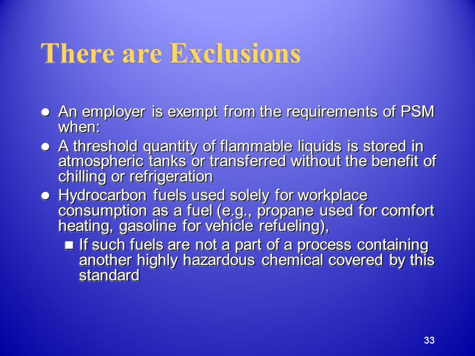 There are Exclusions An employer is exempt from the requirements of PSM when: An employer is exempt from the requirements of PSM when: A threshold quantity of flammable liquids is stored in atmospheric tanks or transferred without the benefit of chilling or refrigeration A threshold quantity of flammable liquids is stored in atmospheric tanks or transferred without the benefit of chilling or refrigeration Hydrocarbon fuels used solely for workplace consumption as a fuel (e.g., propane used for comfort heating, gasoline for vehicle refueling), Hydrocarbon fuels used solely for workplace consumption as a fuel (e.g., propane used for comfort heating, gasoline for vehicle refueling), If such fuels are not a part of a process containing another highly hazardous chemical covered by this standard If such fuels are not a part of a process containing another highly hazardous chemical covered by this standard An employer is exempt from the requirements of PSM when: An employer is exempt from the requirements of PSM when: A threshold quantity of flammable liquids is stored in atmospheric tanks or transferred without the benefit of chilling or refrigeration A threshold quantity of flammable liquids is stored in atmospheric tanks or transferred without the benefit of chilling or refrigeration Hydrocarbon fuels used solely for workplace consumption as a fuel (e.g., propane used for comfort heating, gasoline for vehicle refueling), Hydrocarbon fuels used solely for workplace consumption as a fuel (e.g., propane used for comfort heating, gasoline for vehicle refueling), If such fuels are not a part of a process containing another highly hazardous chemical covered by this standard If such fuels are not a part of a process containing another highly hazardous chemical covered by this standard 33
