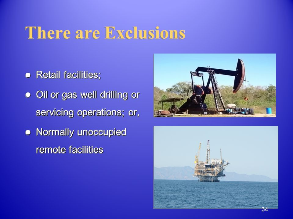 Retail facilities; Retail facilities; Oil or gas well drilling or servicing operations; or, Oil or gas well drilling or servicing operations; or, Normally unoccupied remote facilities Normally unoccupied remote facilities Retail facilities; Retail facilities; Oil or gas well drilling or servicing operations; or, Oil or gas well drilling or servicing operations; or, Normally unoccupied remote facilities Normally unoccupied remote facilities There are Exclusions 34