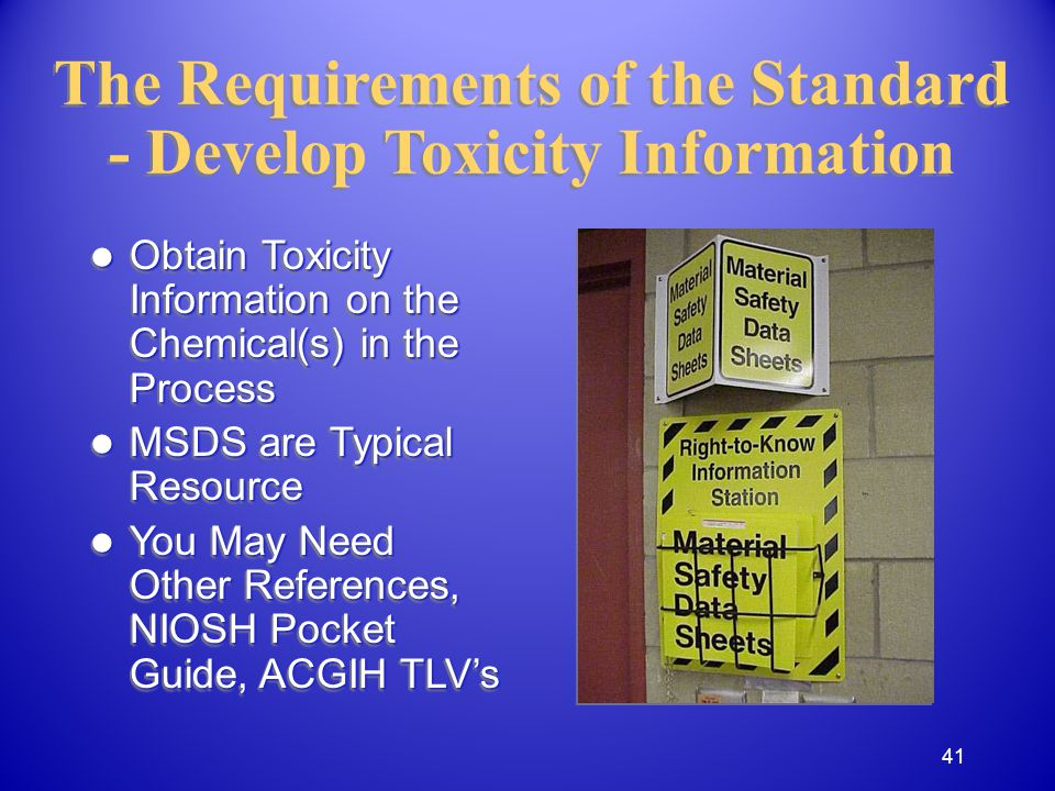 The Requirements of the Standard - Develop Toxicity Information Obtain Toxicity Information on the Chemical(s) in the Process Obtain Toxicity Information on the Chemical(s) in the Process MSDS are Typical Resource MSDS are Typical Resource You May Need Other References, NIOSH Pocket Guide, ACGIH TLVs You May Need Other References, NIOSH Pocket Guide, ACGIH TLVs Obtain Toxicity Information on the Chemical(s) in the Process Obtain Toxicity Information on the Chemical(s) in the Process MSDS are Typical Resource MSDS are Typical Resource You May Need Other References, NIOSH Pocket Guide, ACGIH TLVs You May Need Other References, NIOSH Pocket Guide, ACGIH TLVs 41