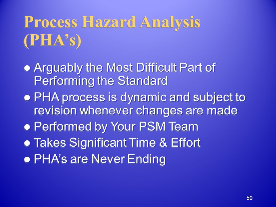 Process Hazard Analysis (PHAs) Arguably the Most Difficult Part of Performing the Standard Arguably the Most Difficult Part of Performing the Standard PHA process is dynamic and subject to revision whenever changes are made PHA process is dynamic and subject to revision whenever changes are made Performed by Your PSM Team Performed by Your PSM Team Takes Significant Time & Effort Takes Significant Time & Effort PHAs are Never Ending PHAs are Never Ending Arguably the Most Difficult Part of Performing the Standard Arguably the Most Difficult Part of Performing the Standard PHA process is dynamic and subject to revision whenever changes are made PHA process is dynamic and subject to revision whenever changes are made Performed by Your PSM Team Performed by Your PSM Team Takes Significant Time & Effort Takes Significant Time & Effort PHAs are Never Ending PHAs are Never Ending 50