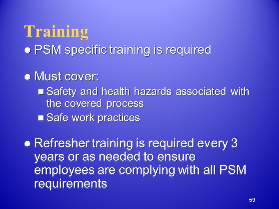 Training PSM specific training is required PSM specific training is required Must cover: Must cover: Safety and health hazards associated with the covered process Safety and health hazards associated with the covered process Safe work practices Safe work practices Refresher training is required every 3 years or as needed to ensure employees are complying with all PSM requirements Refresher training is required every 3 years or as needed to ensure employees are complying with all PSM requirements PSM specific training is required PSM specific training is required Must cover: Must cover: Safety and health hazards associated with the covered process Safety and health hazards associated with the covered process Safe work practices Safe work practices Refresher training is required every 3 years or as needed to ensure employees are complying with all PSM requirements Refresher training is required every 3 years or as needed to ensure employees are complying with all PSM requirements 59