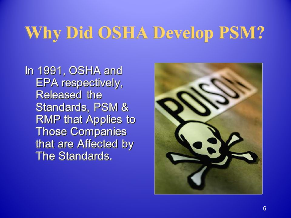 Process Safety Management is a regulation, promulgated by OSHA, intended to prevent an incident like the 1984 Bhopal Disaster And…to Prevent Release of: Toxic, Toxic, Reactive, Reactive, Flammable, or Flammable, or Explosive chemicals Explosive chemicals Process Safety Management is a regulation, promulgated by OSHA, intended to prevent an incident like the 1984 Bhopal Disaster And…to Prevent Release of: Toxic, Toxic, Reactive, Reactive, Flammable, or Flammable, or Explosive chemicals Explosive chemicals Why Did OSHA Develop PSM.