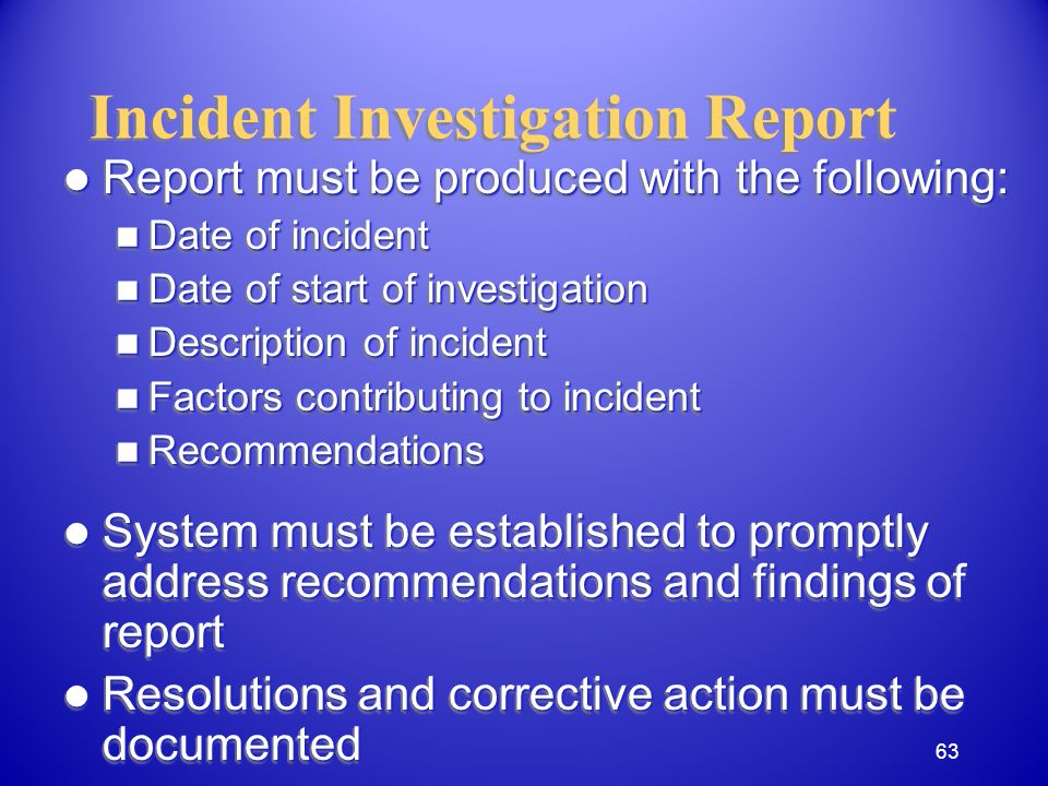 Incident Investigation Report Report must be produced with the following: Report must be produced with the following: Date of incident Date of incident Date of start of investigation Date of start of investigation Description of incident Description of incident Factors contributing to incident Factors contributing to incident Recommendations Recommendations System must be established to promptly address recommendations and findings of report System must be established to promptly address recommendations and findings of report Resolutions and corrective action must be documented Resolutions and corrective action must be documented Report must be produced with the following: Report must be produced with the following: Date of incident Date of incident Date of start of investigation Date of start of investigation Description of incident Description of incident Factors contributing to incident Factors contributing to incident Recommendations Recommendations System must be established to promptly address recommendations and findings of report System must be established to promptly address recommendations and findings of report Resolutions and corrective action must be documented Resolutions and corrective action must be documented 63