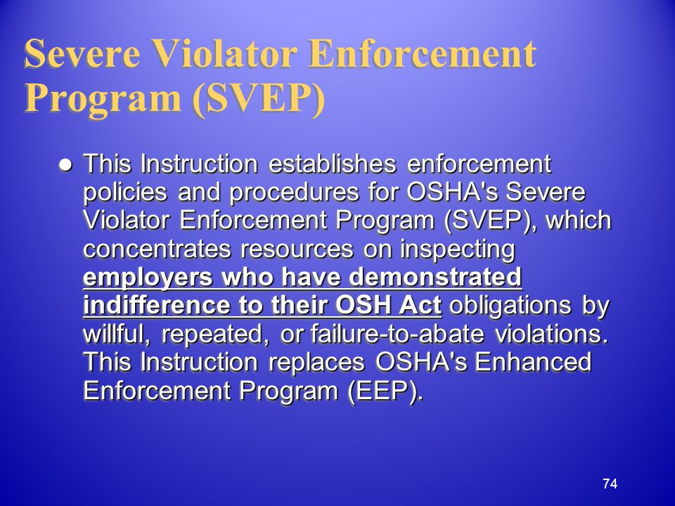 Severe Violator Enforcement Program (SVEP) This Instruction establishes enforcement policies and procedures for OSHA s Severe Violator Enforcement Program (SVEP), which concentrates resources on inspecting employers who have demonstrated indifference to their OSH Act obligations by willful, repeated, or failure-to-abate violations.