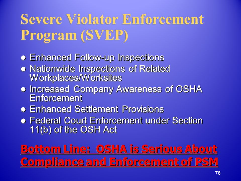 Severe Violator Enforcement Program (SVEP) Enhanced Follow-up Inspections Enhanced Follow-up Inspections Nationwide Inspections of Related Workplaces/Worksites Nationwide Inspections of Related Workplaces/Worksites Increased Company Awareness of OSHA Enforcement Increased Company Awareness of OSHA Enforcement Enhanced Settlement Provisions Enhanced Settlement Provisions Federal Court Enforcement under Section 11(b) of the OSH Act Federal Court Enforcement under Section 11(b) of the OSH Act Bottom Line: OSHA is Serious About Compliance and Enforcement of PSM Enhanced Follow-up Inspections Enhanced Follow-up Inspections Nationwide Inspections of Related Workplaces/Worksites Nationwide Inspections of Related Workplaces/Worksites Increased Company Awareness of OSHA Enforcement Increased Company Awareness of OSHA Enforcement Enhanced Settlement Provisions Enhanced Settlement Provisions Federal Court Enforcement under Section 11(b) of the OSH Act Federal Court Enforcement under Section 11(b) of the OSH Act Bottom Line: OSHA is Serious About Compliance and Enforcement of PSM 76