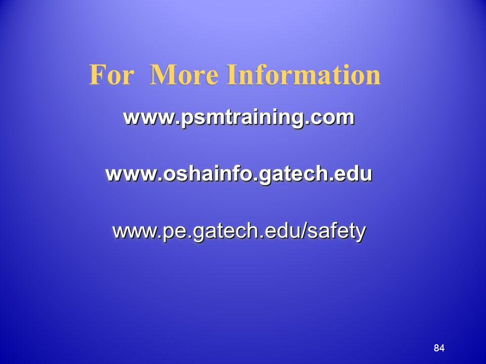 For More Information www.psmtraining.comwww.oshainfo.gatech.eduwww.pe.gatech.edu/safetywww.psmtraining.comwww.oshainfo.gatech.eduwww.pe.gatech.edu/safety 84