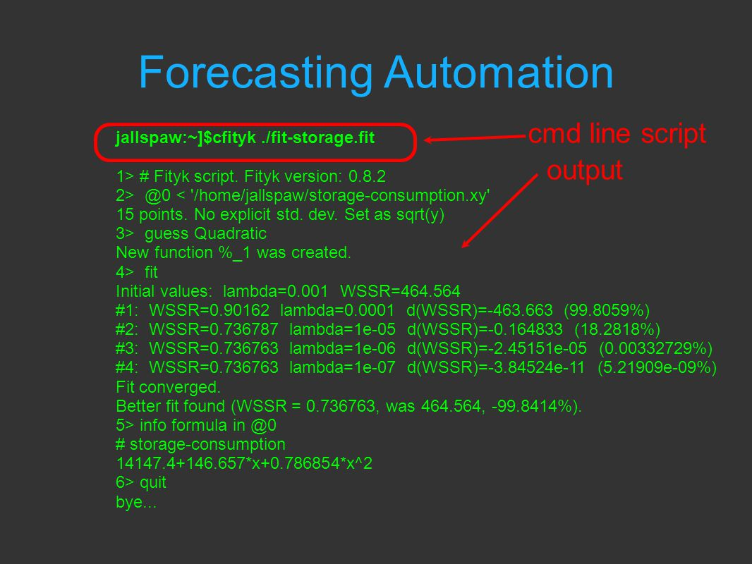 Forecasting Automation cmd line script output jallspaw:~]$cfityk./fit-storage.fit 1> # Fityk script.