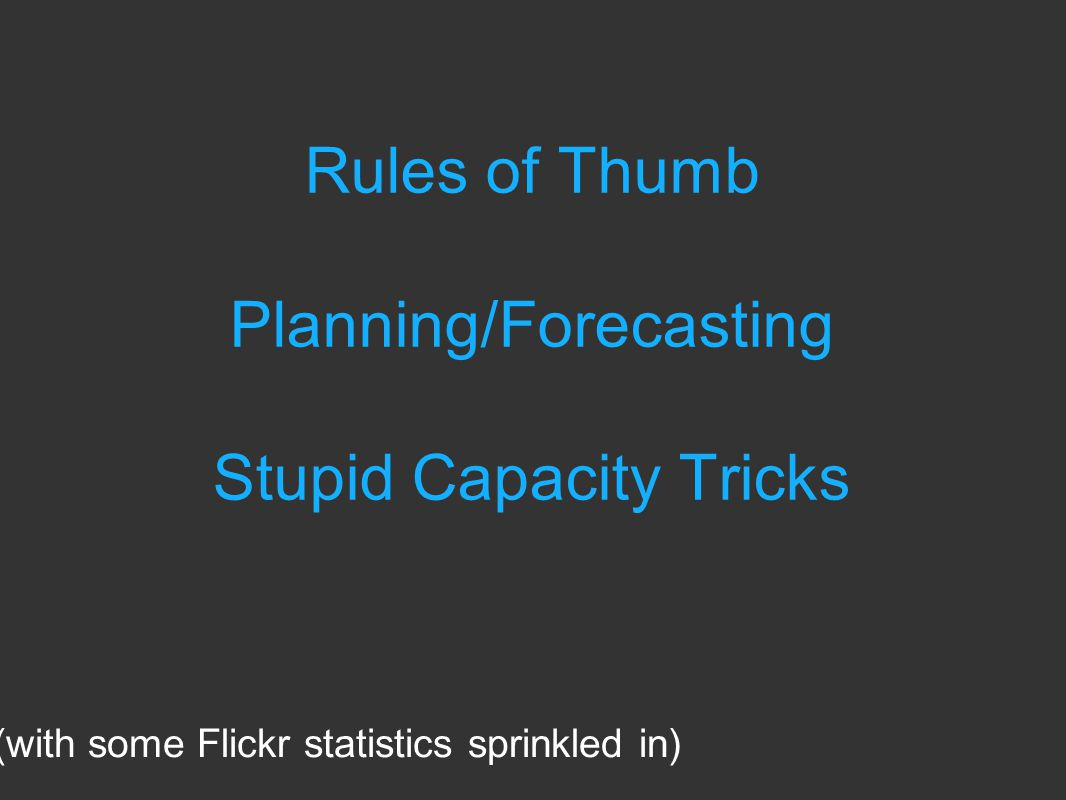 Rules of Thumb Planning/Forecasting Stupid Capacity Tricks (with some Flickr statistics sprinkled in)