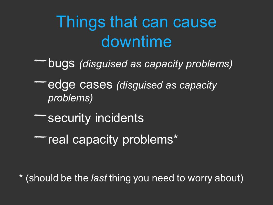 bugs (disguised as capacity problems) edge cases (disguised as capacity problems) security incidents real capacity problems* * (should be the last thing you need to worry about) Things that can cause downtime