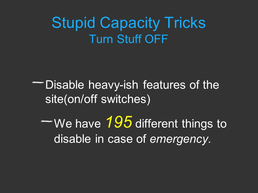 Stupid Capacity Tricks Turn Stuff OFF Disable heavy-ish features of the site(on/off switches) We have 195 different things to disable in case of emergency.