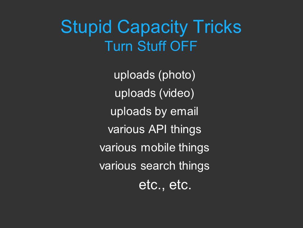 Stupid Capacity Tricks Turn Stuff OFF uploads (photo) uploads (video) uploads by email various API things various mobile things various search things etc., etc.