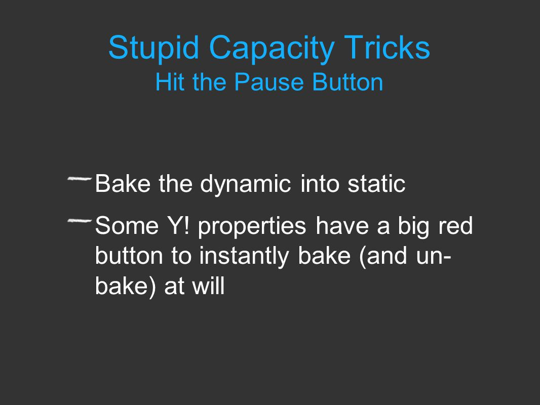 Stupid Capacity Tricks Hit the Pause Button Bake the dynamic into static Some Y.