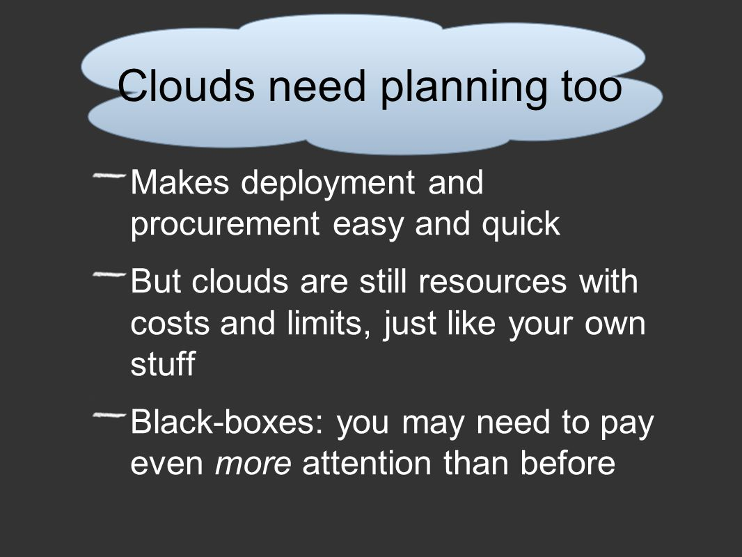 Clouds need planning too Makes deployment and procurement easy and quick But clouds are still resources with costs and limits, just like your own stuff Black-boxes: you may need to pay even more attention than before