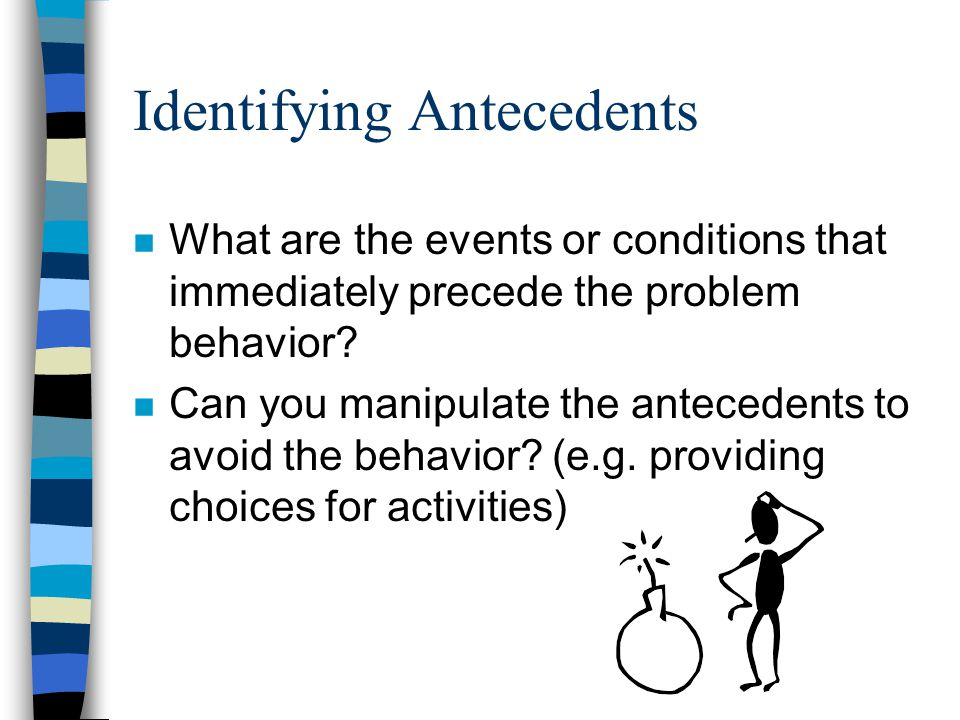 Identifying Antecedents n What are the events or conditions that immediately precede the problem behavior.