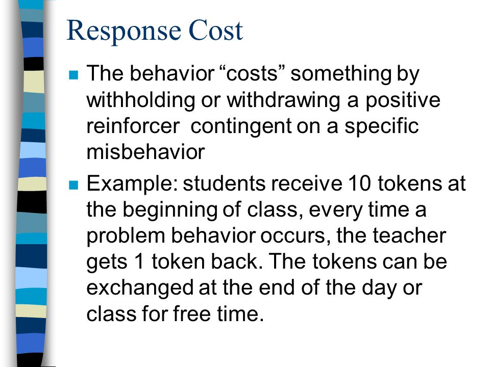 Response Cost n The behavior costs something by withholding or withdrawing a positive reinforcer contingent on a specific misbehavior n Example: students receive 10 tokens at the beginning of class, every time a problem behavior occurs, the teacher gets 1 token back.