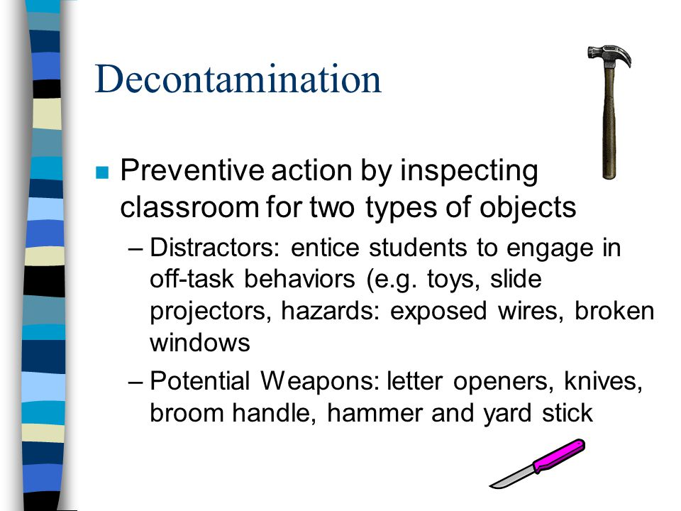Decontamination n Preventive action by inspecting classroom for two types of objects –Distractors: entice students to engage in off-task behaviors (e.g.