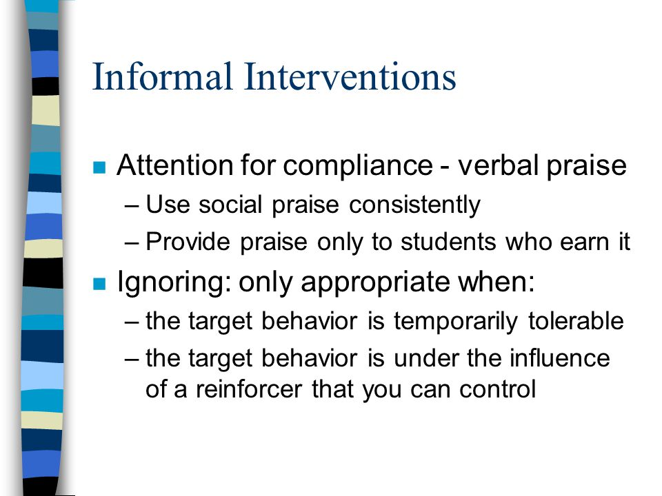 Informal Interventions n Attention for compliance - verbal praise –Use social praise consistently –Provide praise only to students who earn it n Ignoring: only appropriate when: –the target behavior is temporarily tolerable –the target behavior is under the influence of a reinforcer that you can control