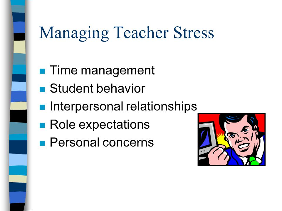 Managing Teacher Stress n Time management n Student behavior n Interpersonal relationships n Role expectations n Personal concerns