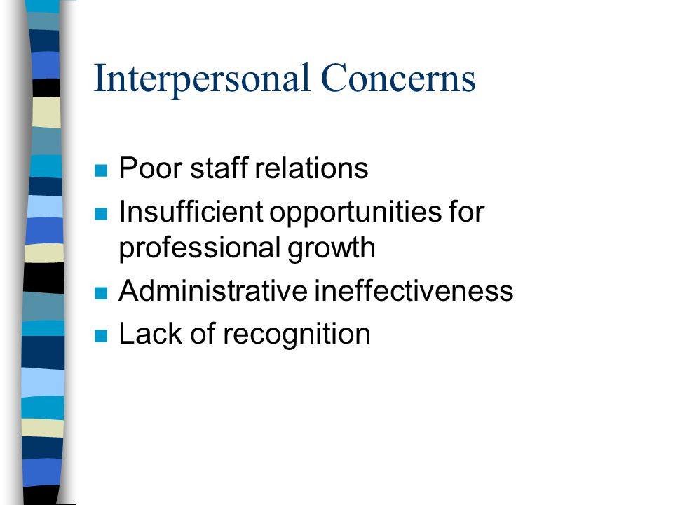 Interpersonal Concerns n Poor staff relations n Insufficient opportunities for professional growth n Administrative ineffectiveness n Lack of recognition