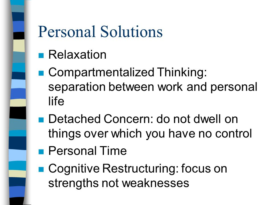 Personal Solutions n Relaxation n Compartmentalized Thinking: separation between work and personal life n Detached Concern: do not dwell on things over which you have no control n Personal Time n Cognitive Restructuring: focus on strengths not weaknesses