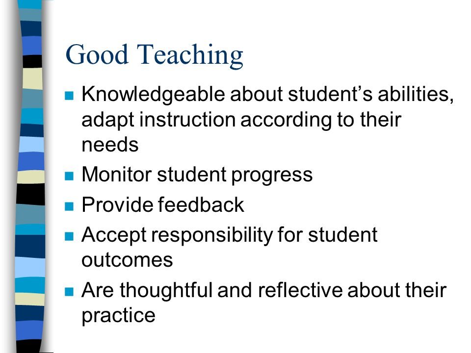 Good Teaching n Knowledgeable about students abilities, adapt instruction according to their needs n Monitor student progress n Provide feedback n Accept responsibility for student outcomes n Are thoughtful and reflective about their practice