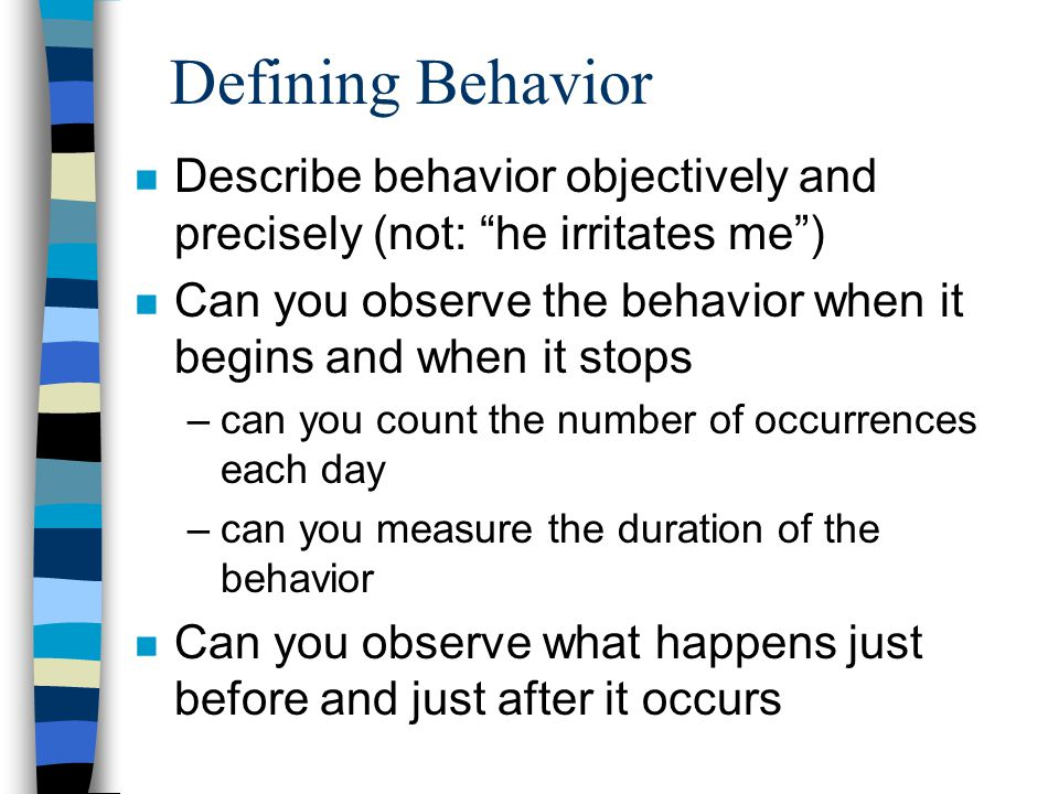 Defining Behavior n Describe behavior objectively and precisely (not: he irritates me) n Can you observe the behavior when it begins and when it stops –can you count the number of occurrences each day –can you measure the duration of the behavior n Can you observe what happens just before and just after it occurs