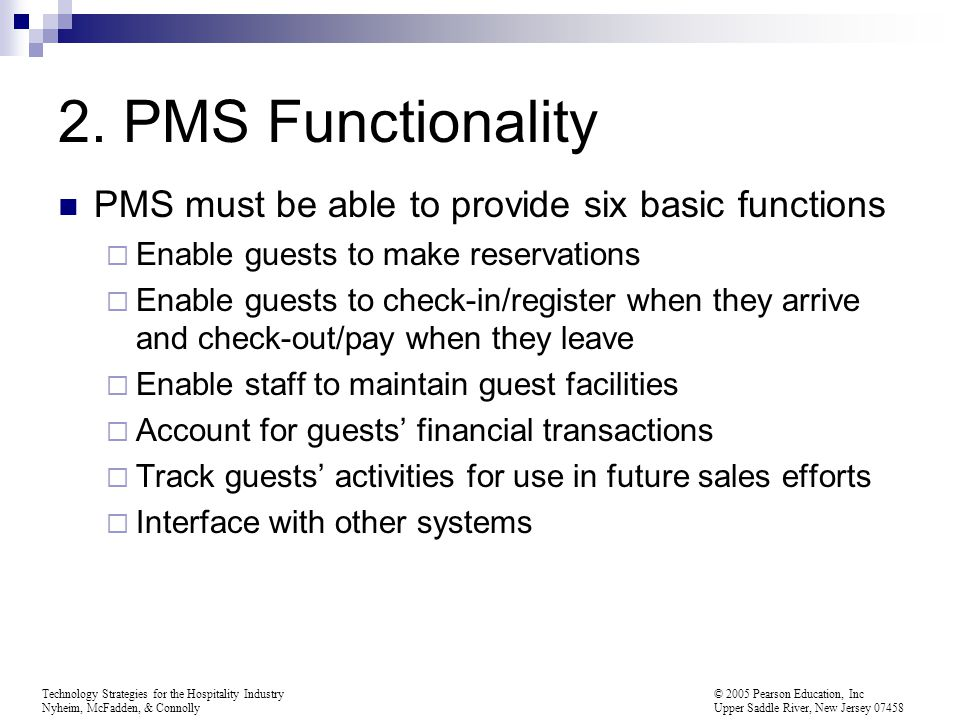 Technology Strategies for the Hospitality Industry © 2005 Pearson Education, Inc Nyheim, McFadden, & Connolly Upper Saddle River, New Jersey 07458 PMS Functionality Enable guests to make reservations
