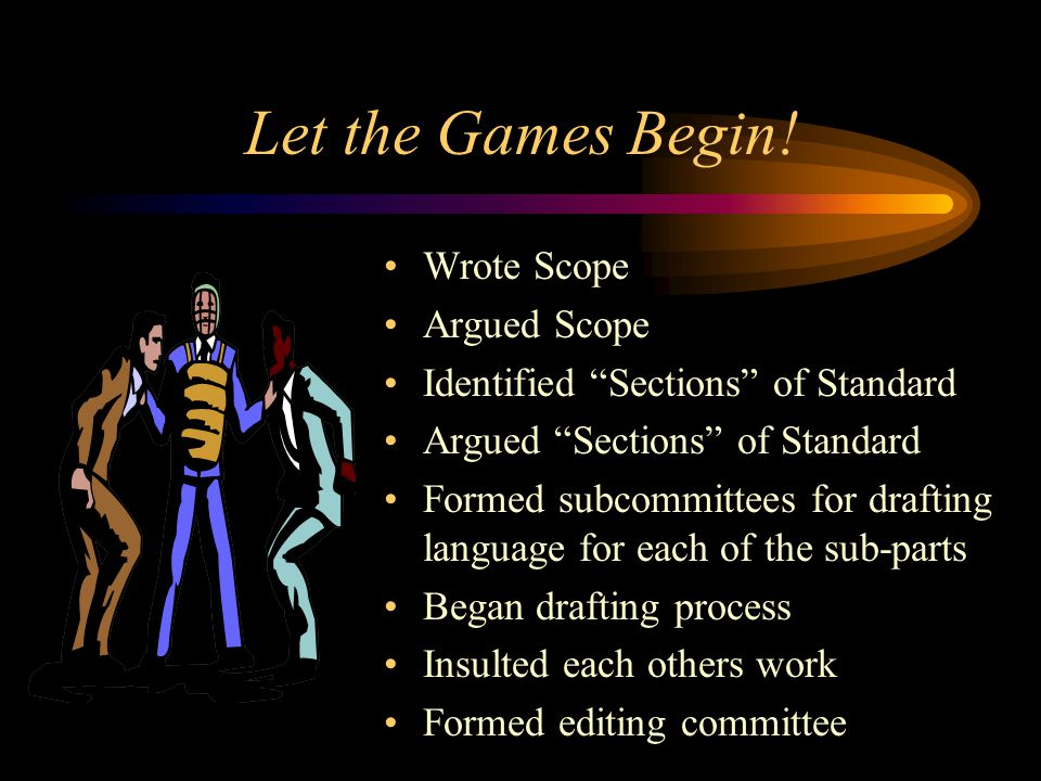 Let the Games Begin! Wrote Scope Argued Scope Identified Sections of Standard Argued Sections of Standard Formed subcommittees for drafting language f