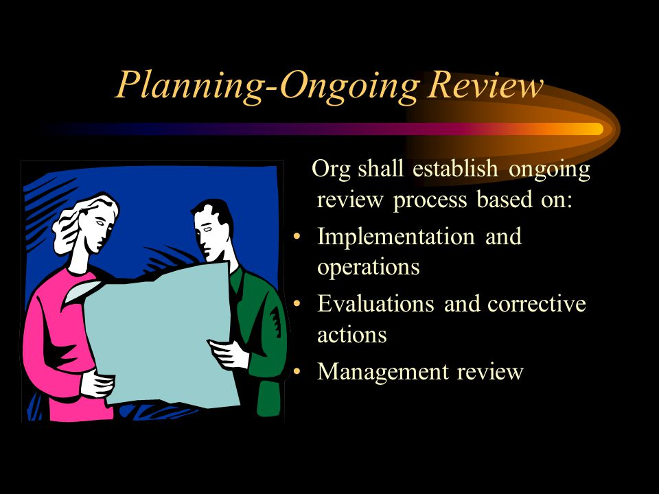 Planning-Ongoing Review Org shall establish ongoing review process based on: Implementation and operations Evaluations and corrective actions Manageme