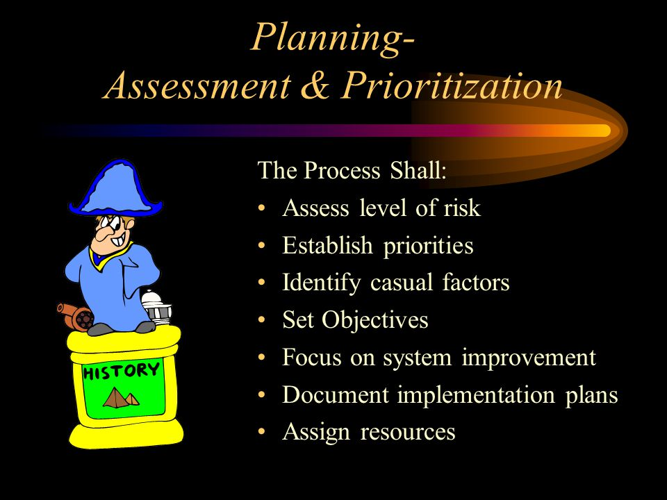 Planning- Assessment & Prioritization The Process Shall: Assess level of risk Establish priorities Identify casual factors Set Objectives Focus on sys