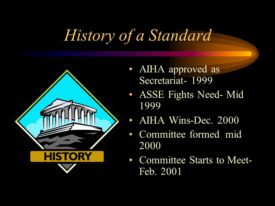 History of a Standard AIHA approved as Secretariat- 1999 ASSE Fights Need- Mid 1999 AIHA Wins-Dec. 2000 Committee formed mid 2000 Committee Starts to