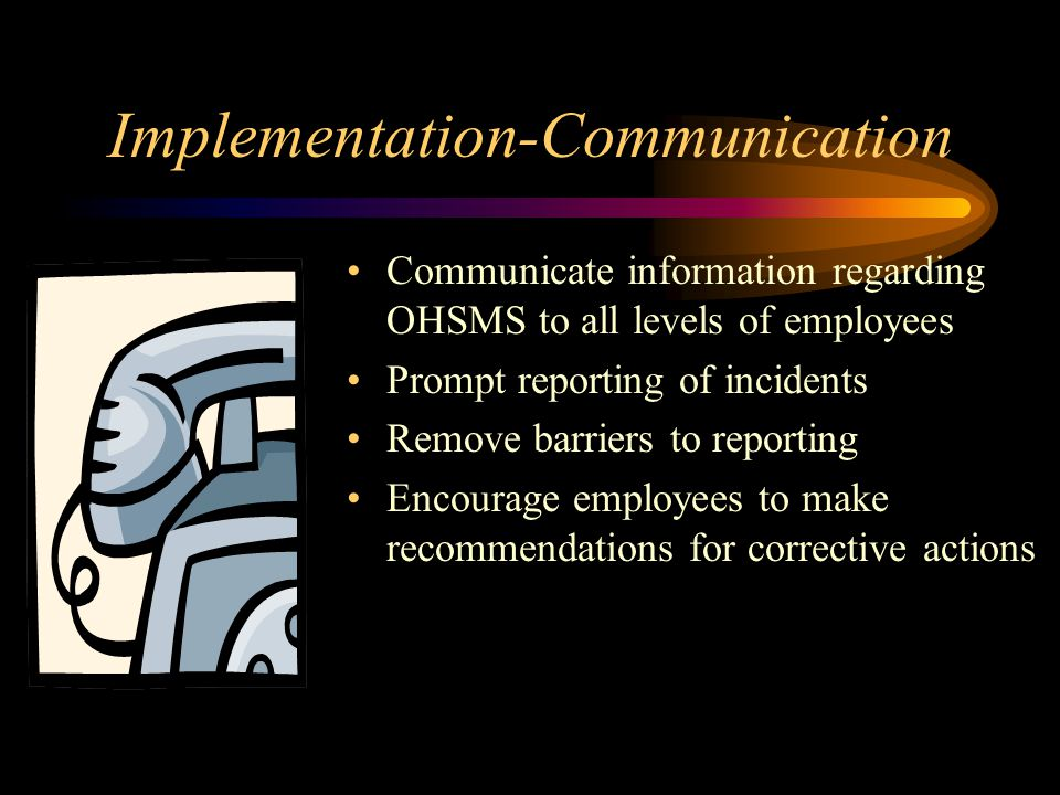 Implementation-Communication Communicate information regarding OHSMS to all levels of employees Prompt reporting of incidents Remove barriers to repor