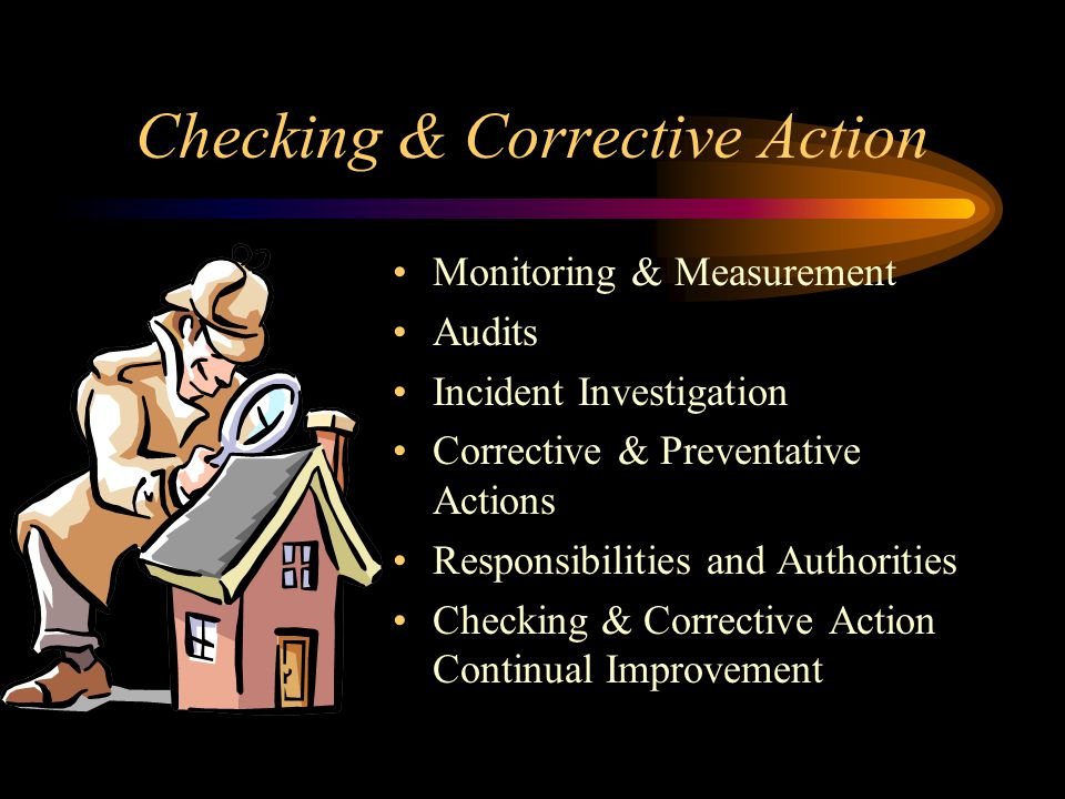 Checking & Corrective Action Monitoring & Measurement Audits Incident Investigation Corrective & Preventative Actions Responsibilities and Authorities