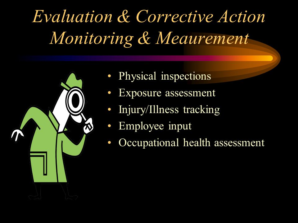 Evaluation & Corrective Action Monitoring & Meaurement Physical inspections Exposure assessment Injury/Illness tracking Employee input Occupational he