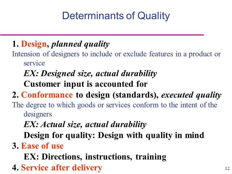 12 Determinants of Quality 1. Design, planned quality Intension of designers to include or exclude features in a product or service EX: Designed size,