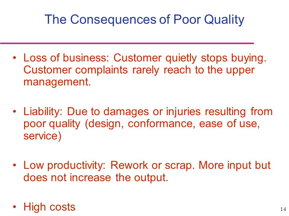 14 The Consequences of Poor Quality Loss of business: Customer quietly stops buying. Customer complaints rarely reach to the upper management. Liabili