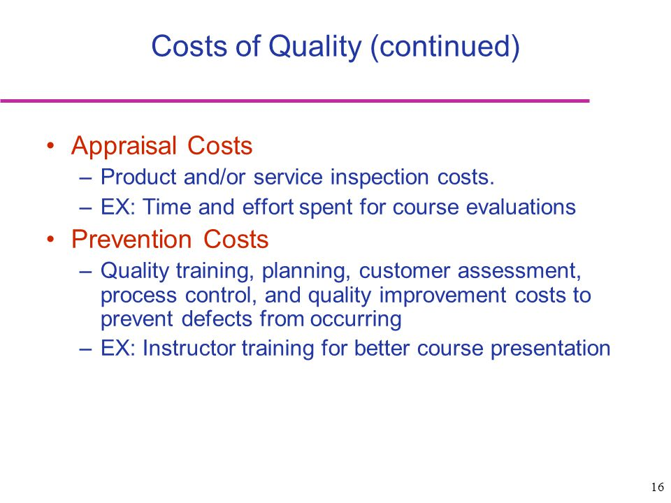 16 Costs of Quality (continued) Appraisal Costs –Product and/or service inspection costs. –EX: Time and effort spent for course evaluations Prevention