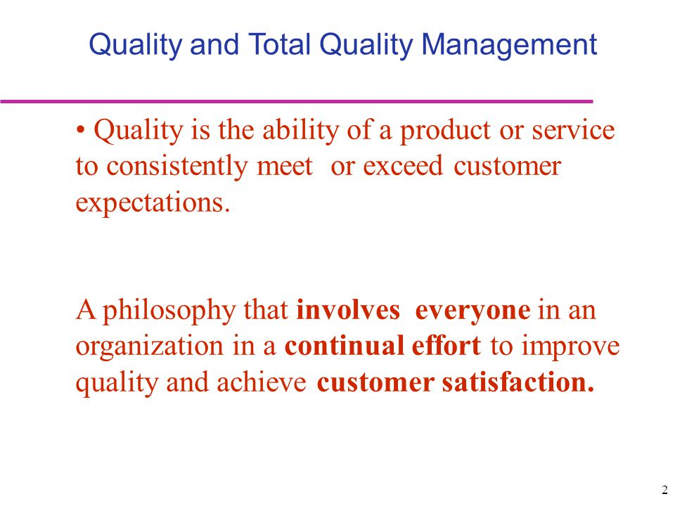 2 Quality and Total Quality Management Quality is the ability of a product or service to consistently meet or exceed customer expectations. A philosop